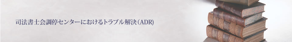 activity 司法書士会調停センターにおけるトラブル解決(ADR)